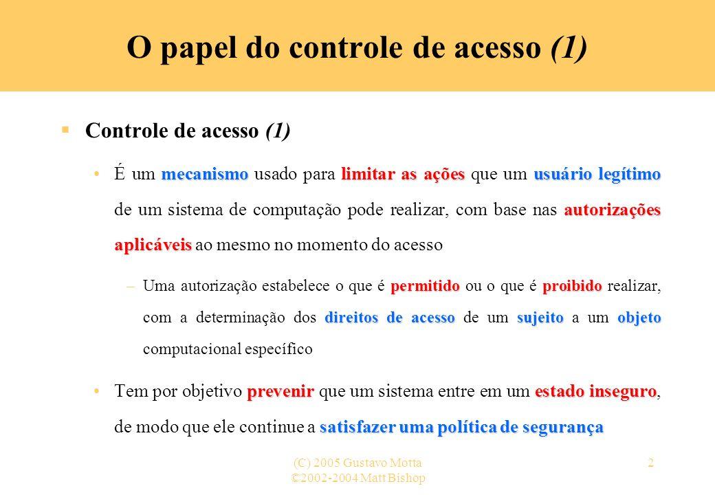 ©2002-2004 Matt Bishop (C) 2005 Gustavo Motta2 O papel do controle de acesso (1) Controle de acesso (1) mecanismolimitar as açõesusuário legítimo auto