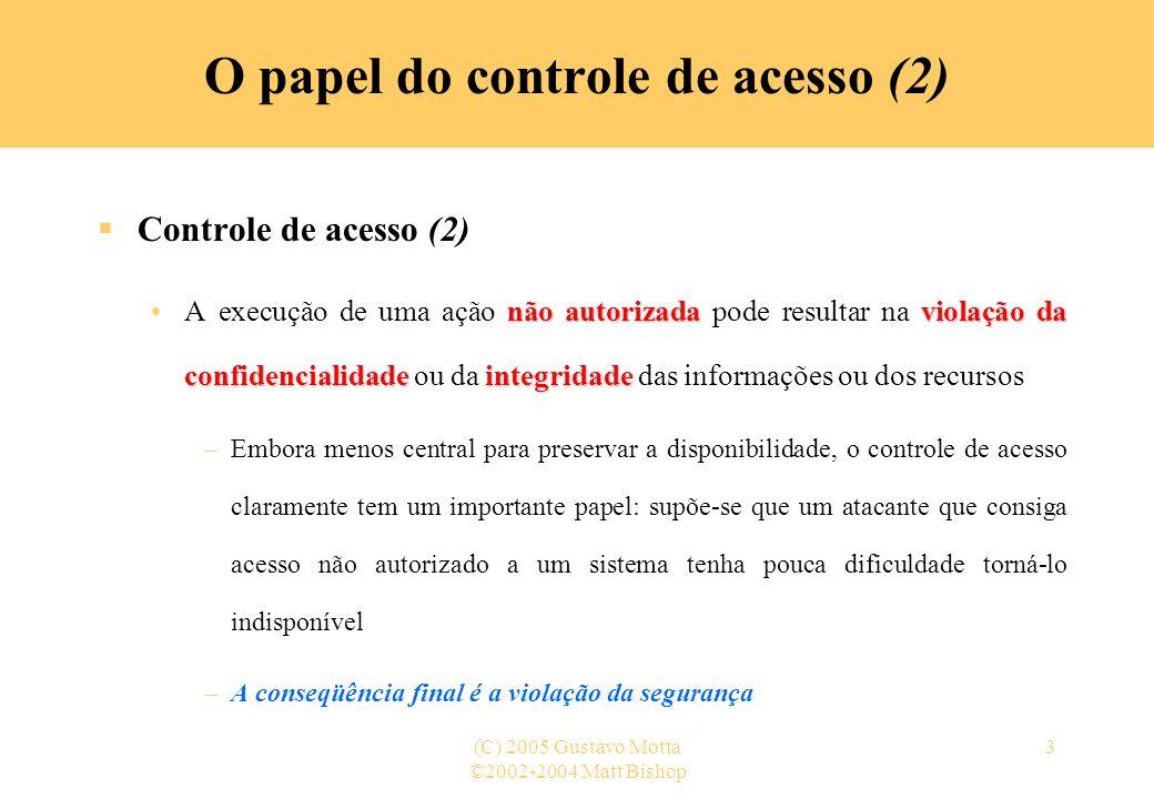 ©2002-2004 Matt Bishop (C) 2005 Gustavo Motta3 O papel do controle de acesso (2) Controle de acesso (2) não autorizadaviolação da confidencialidade in