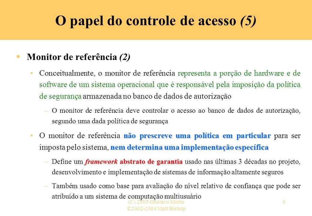 ©2002-2004 Matt Bishop (C) 2005 Gustavo Motta6 O papel do controle de acesso (5) Monitor de referência (2) Conceitualmente, o monitor de referência re