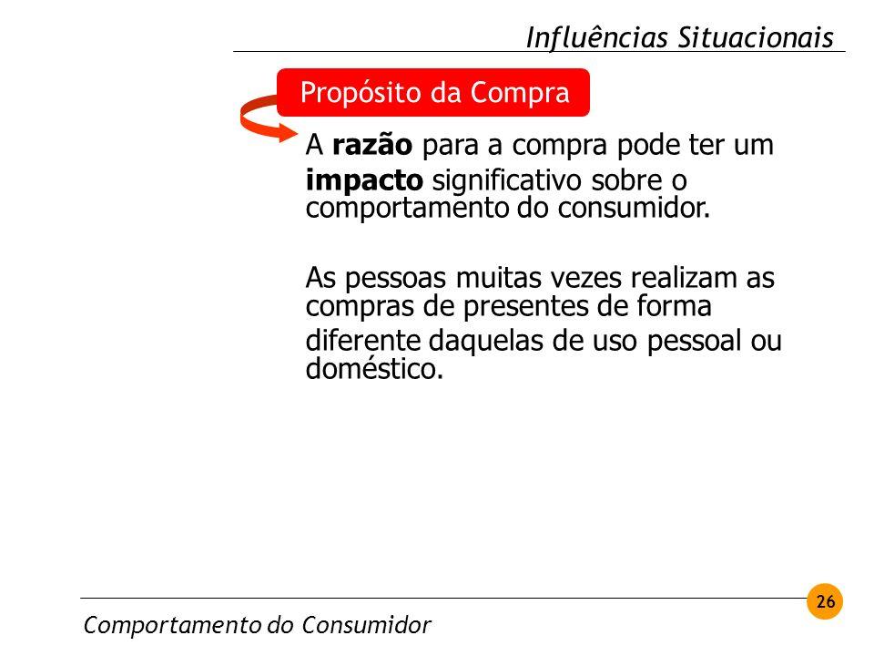 Comportamento do Consumidor 26 Influências Situacionais Propósito da Compra A razão para a compra pode ter um impacto significativo sobre o comportame