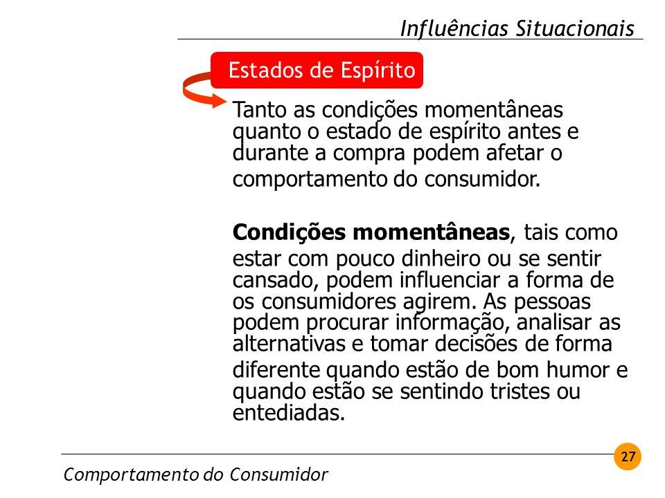 Comportamento do Consumidor 27 Influências Situacionais Estados de Espírito Tanto as condições momentâneas quanto o estado de espírito antes e durante