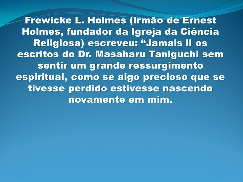 Frewicke L. Holmes (Irmão de Ernest Holmes, fundador da Igreja da Ciência Religiosa) escreveu: Jamais li os escritos do Dr. Masaharu Taniguchi sem sen