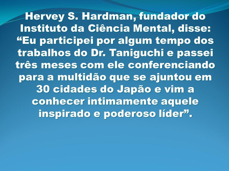 Hervey S. Hardman, fundador do Instituto da Ciência Mental, disse: Eu participei por algum tempo dos trabalhos do Dr. Taniguchi e passei três meses co