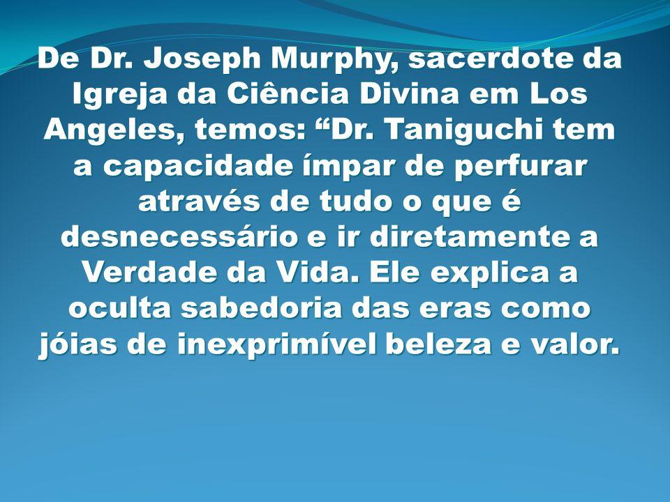 De Dr. Joseph Murphy, sacerdote da Igreja da Ciência Divina em Los Angeles, temos: Dr. Taniguchi tem a capacidade ímpar de perfurar através de tudo o