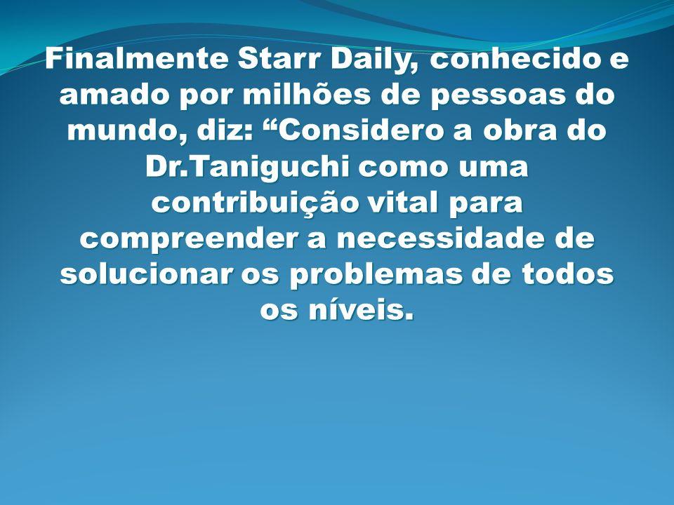 Finalmente Starr Daily, conhecido e amado por milhões de pessoas do mundo, diz: Considero a obra do Dr.Taniguchi como uma contribuição vital para comp