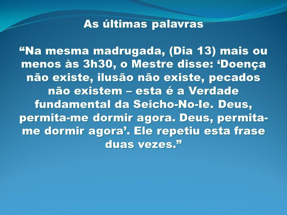 As últimas palavras Na mesma madrugada, (Dia 13) mais ou menos às 3h30, o Mestre disse: Doença não existe, ilusão não existe, pecados não existem – es
