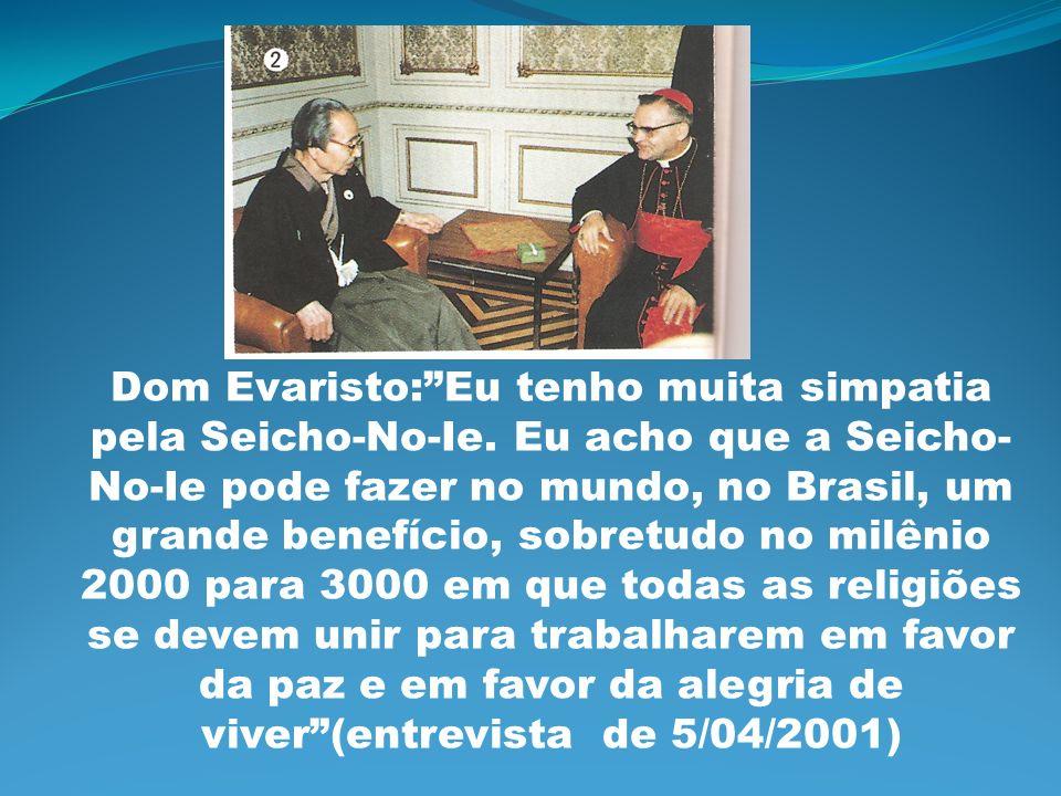 Dom Evaristo:Eu tenho muita simpatia pela Seicho-No-Ie. Eu acho que a Seicho- No-Ie pode fazer no mundo, no Brasil, um grande benefício, sobretudo no