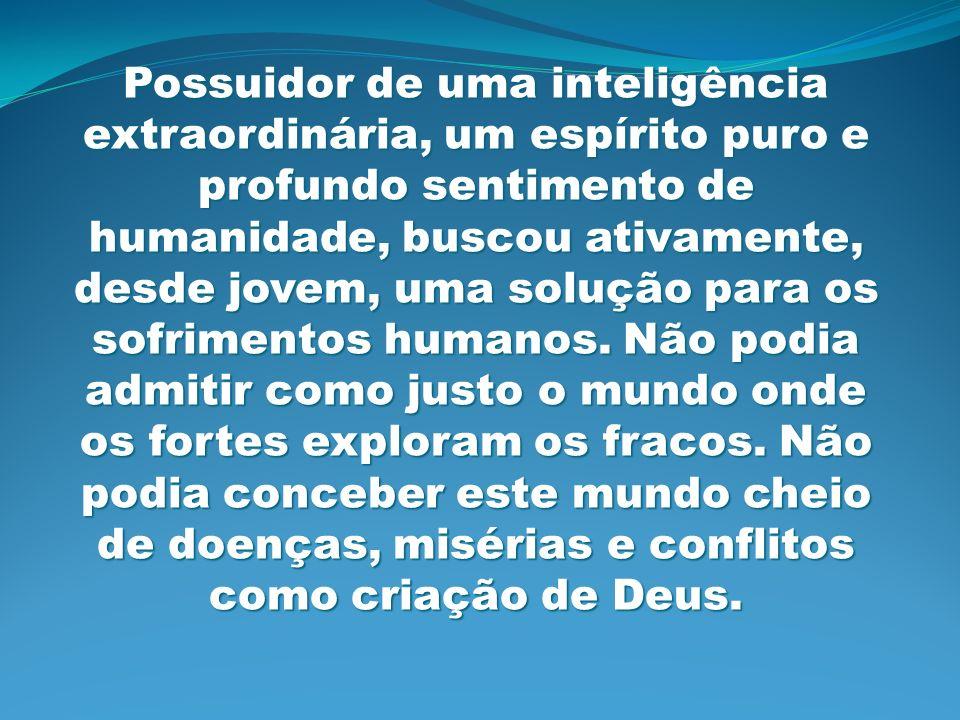 Possuidor de uma inteligência extraordinária, um espírito puro e profundo sentimento de humanidade, buscou ativamente, desde jovem, uma solução para o