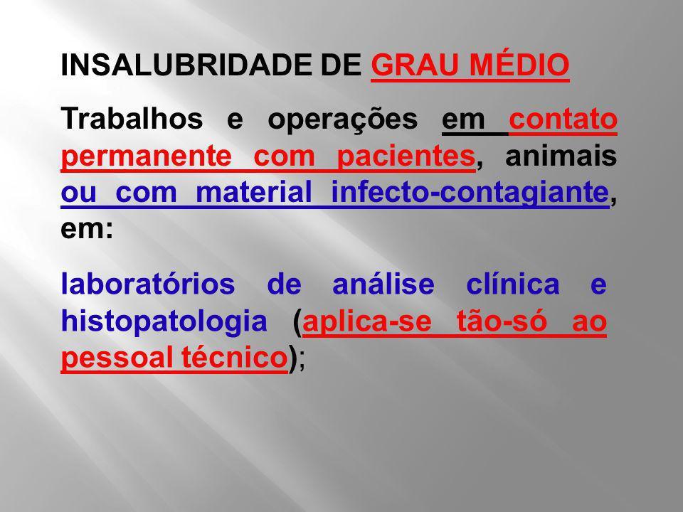 INSALUBRIDADE DE GRAU MÉDIO Trabalhos e operações em contato permanente com pacientes, animais ou com material infecto-contagiante, em: laboratórios d