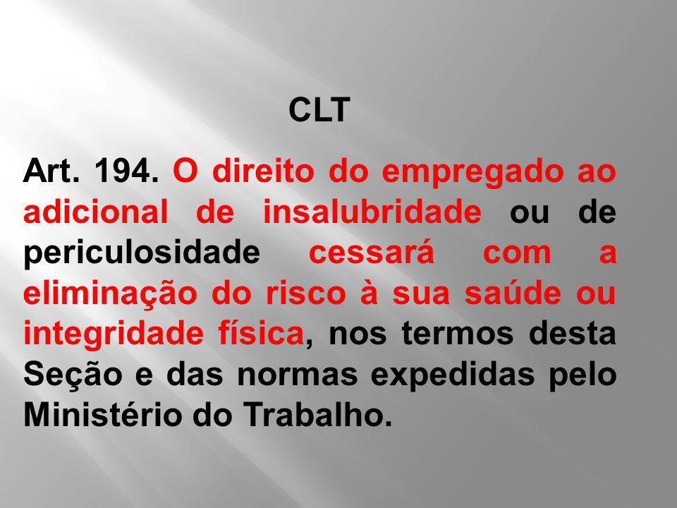 CLT Art. 194. O direito do empregado ao adicional de insalubridade ou de periculosidade cessará com a eliminação do risco à sua saúde ou integridade f