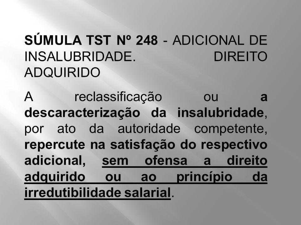 SÚMULA TST Nº 248 - ADICIONAL DE INSALUBRIDADE. DIREITO ADQUIRIDO A reclassificação ou a descaracterização da insalubridade, por ato da autoridade com