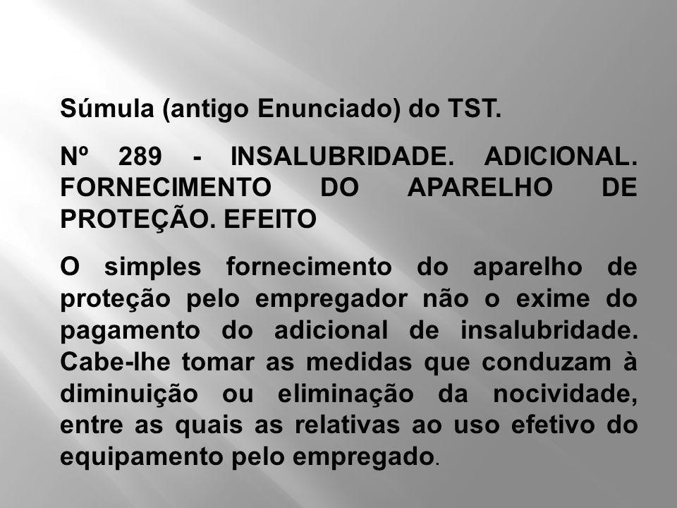Súmula (antigo Enunciado) do TST. Nº 289 - INSALUBRIDADE. ADICIONAL. FORNECIMENTO DO APARELHO DE PROTEÇÃO. EFEITO O simples fornecimento do aparelho d