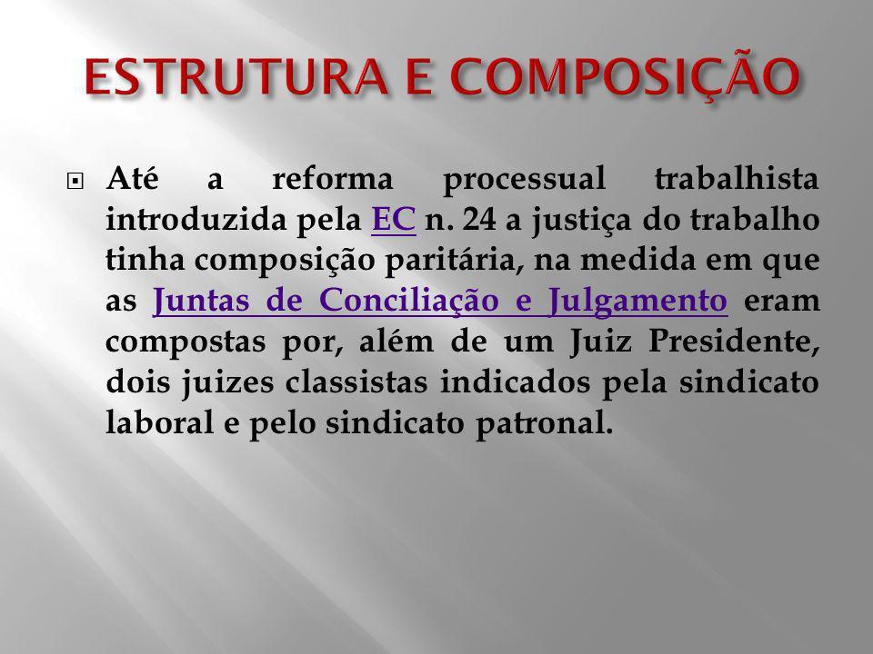 Até a reforma processual trabalhista introduzida pela EC n. 24 a justiça do trabalho tinha composição paritária, na medida em que as Juntas de Concili