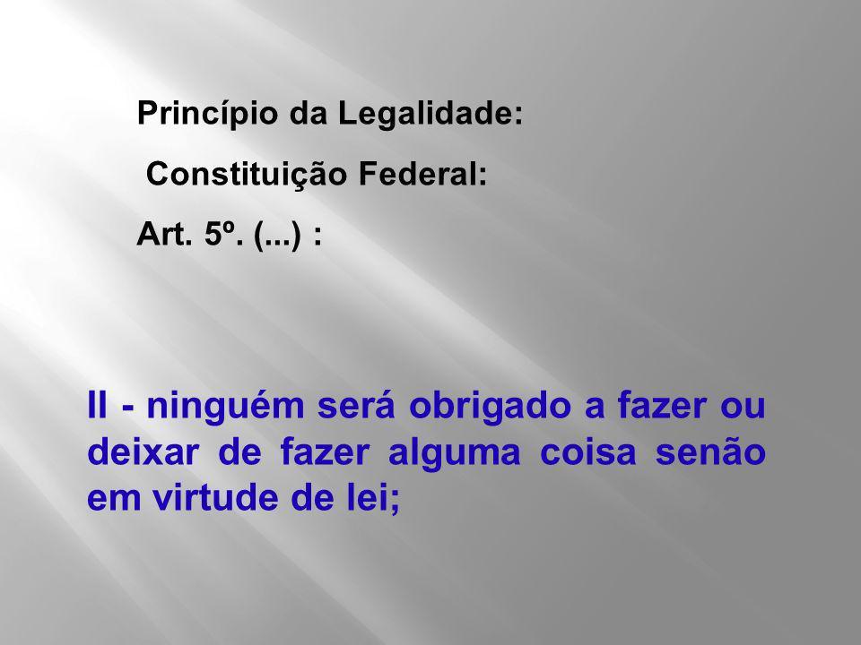 II - ninguém será obrigado a fazer ou deixar de fazer alguma coisa senão em virtude de lei; Princípio da Legalidade: Constituição Federal: Art. 5º. (.