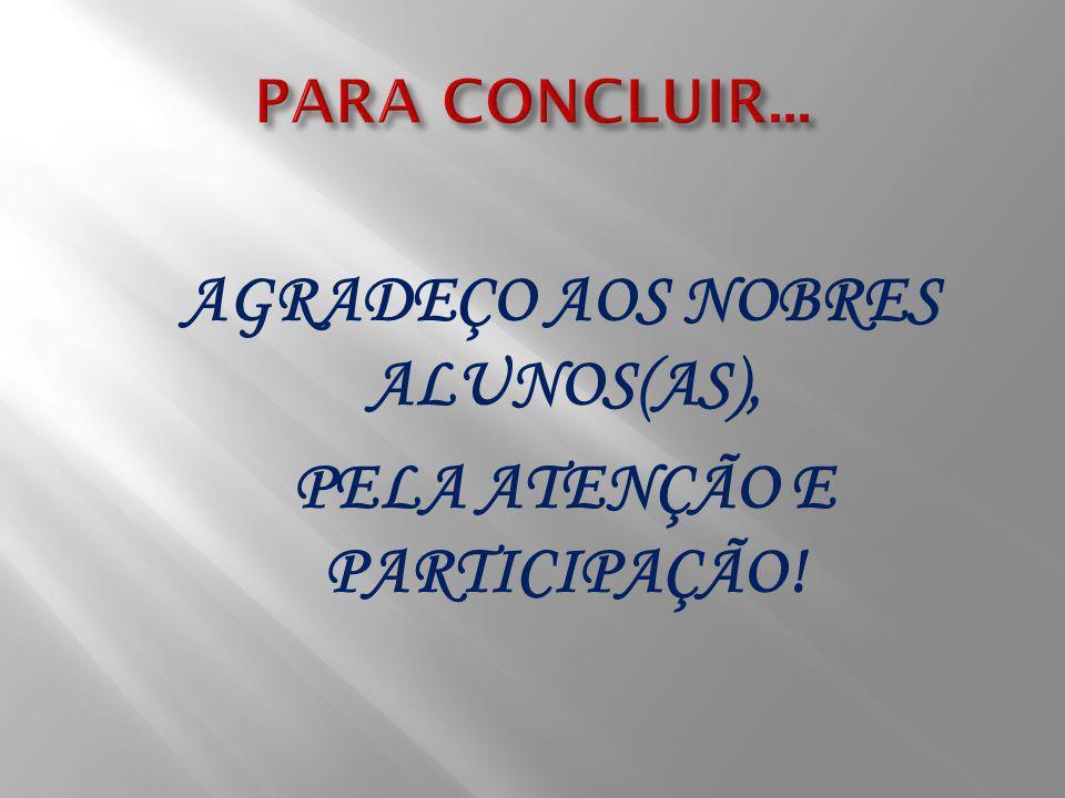 AGRADEÇO AOS NOBRES ALUNOS(AS), PELA ATENÇÃO E PARTICIPAÇÃO!