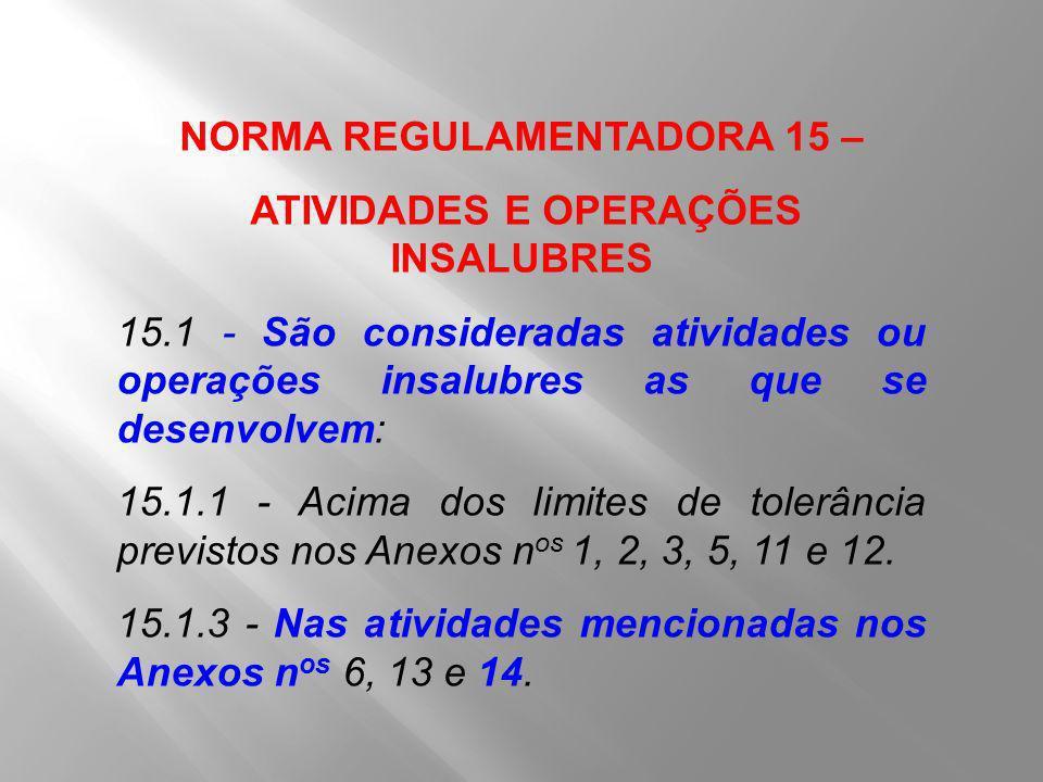 NORMA REGULAMENTADORA 15 – ATIVIDADES E OPERAÇÕES INSALUBRES 15.1 - São consideradas atividades ou operações insalubres as que se desenvolvem: 15.1.1