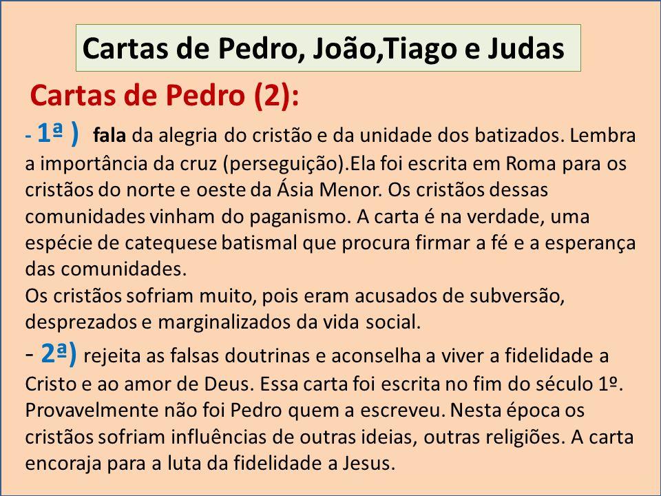 Cartas de Pedro, João,Tiago e Judas Cartas de Pedro (2): - 1ª ) fala da alegria do cristão e da unidade dos batizados. Lembra a importância da cruz (p