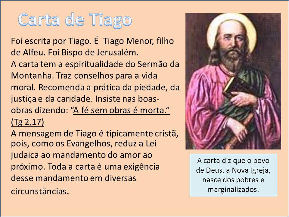 Foi escrita por Tiago. É Tiago Menor, filho de Alfeu. Foi Bispo de Jerusalém. A carta tem a espiritualidade do Sermão da Montanha. Traz conselhos para