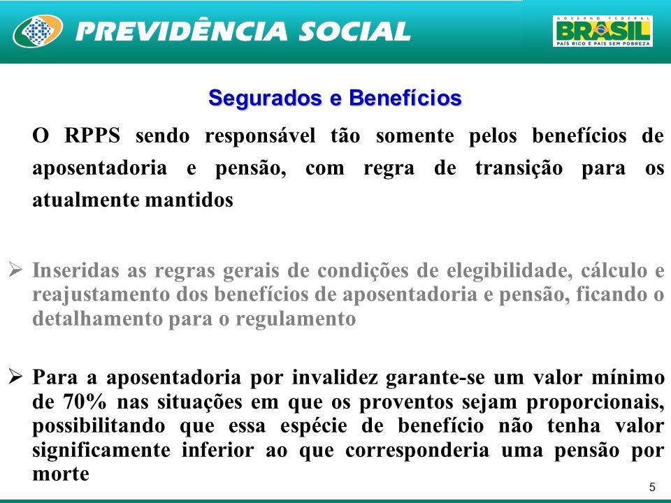 55 Segurados e Benefícios O RPPS sendo responsável tão somente pelos benefícios de aposentadoria e pensão, com regra de transição para os atualmente mantidos Inseridas as regras gerais de condições de elegibilidade, cálculo e reajustamento dos benefícios de aposentadoria e pensão, ficando o detalhamento para o regulamento Para a aposentadoria por invalidez garante-se um valor mínimo de 70% nas situações em que os proventos sejam proporcionais, possibilitando que essa espécie de benefício não tenha valor significamente inferior ao que corresponderia uma pensão por morte