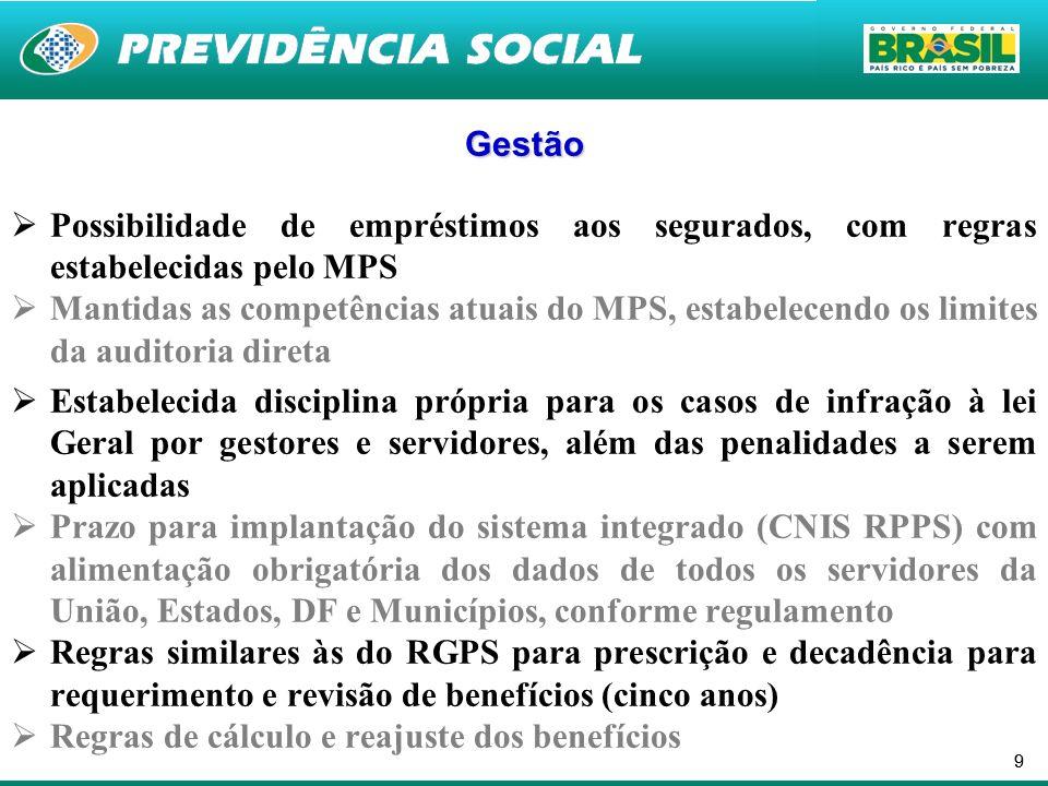 99 Gestão Possibilidade de empréstimos aos segurados, com regras estabelecidas pelo MPS Mantidas as competências atuais do MPS, estabelecendo os limites da auditoria direta Estabelecida disciplina própria para os casos de infração à lei Geral por gestores e servidores, além das penalidades a serem aplicadas Prazo para implantação do sistema integrado (CNIS RPPS) com alimentação obrigatória dos dados de todos os servidores da União, Estados, DF e Municípios, conforme regulamento Regras similares às do RGPS para prescrição e decadência para requerimento e revisão de benefícios (cinco anos) Regras de cálculo e reajuste dos benefícios