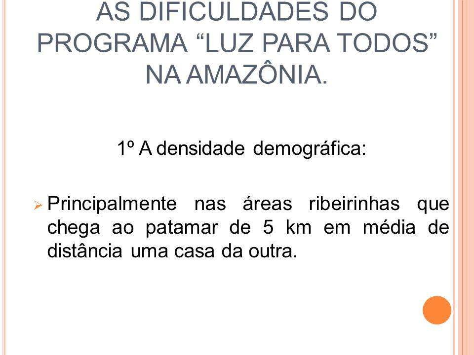 AS DIFICULDADES DO PROGRAMA LUZ PARA TODOS NA AMAZÔNIA. 1º A densidade demográfica: Principalmente nas áreas ribeirinhas que chega ao patamar de 5 km