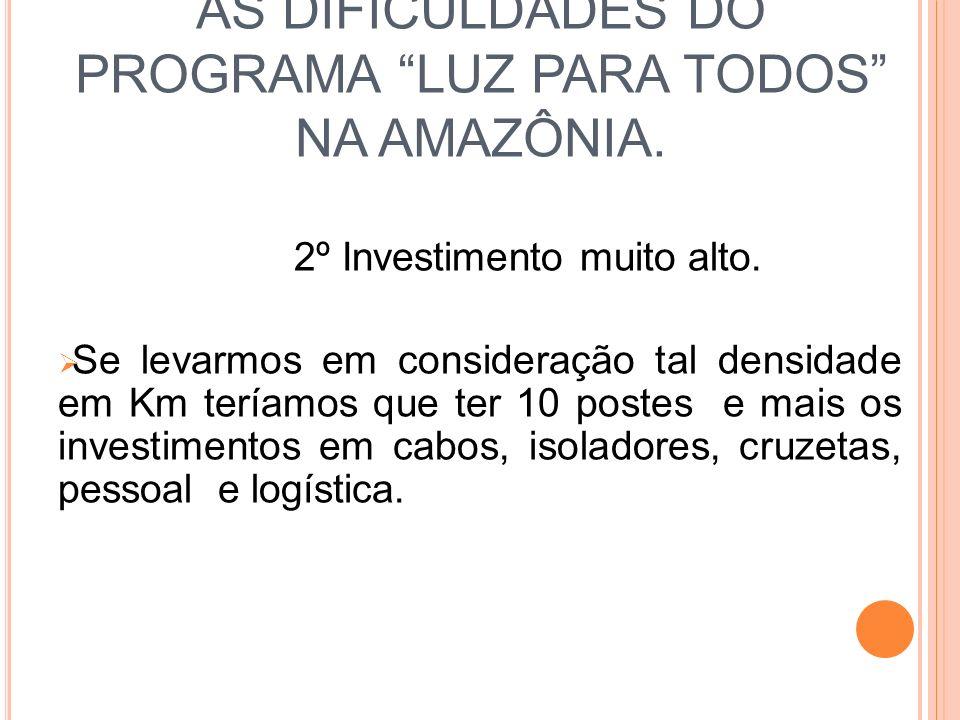 AS DIFICULDADES DO PROGRAMA LUZ PARA TODOS NA AMAZÔNIA. 2º Investimento muito alto. Se levarmos em consideração tal densidade em Km teríamos que ter 1