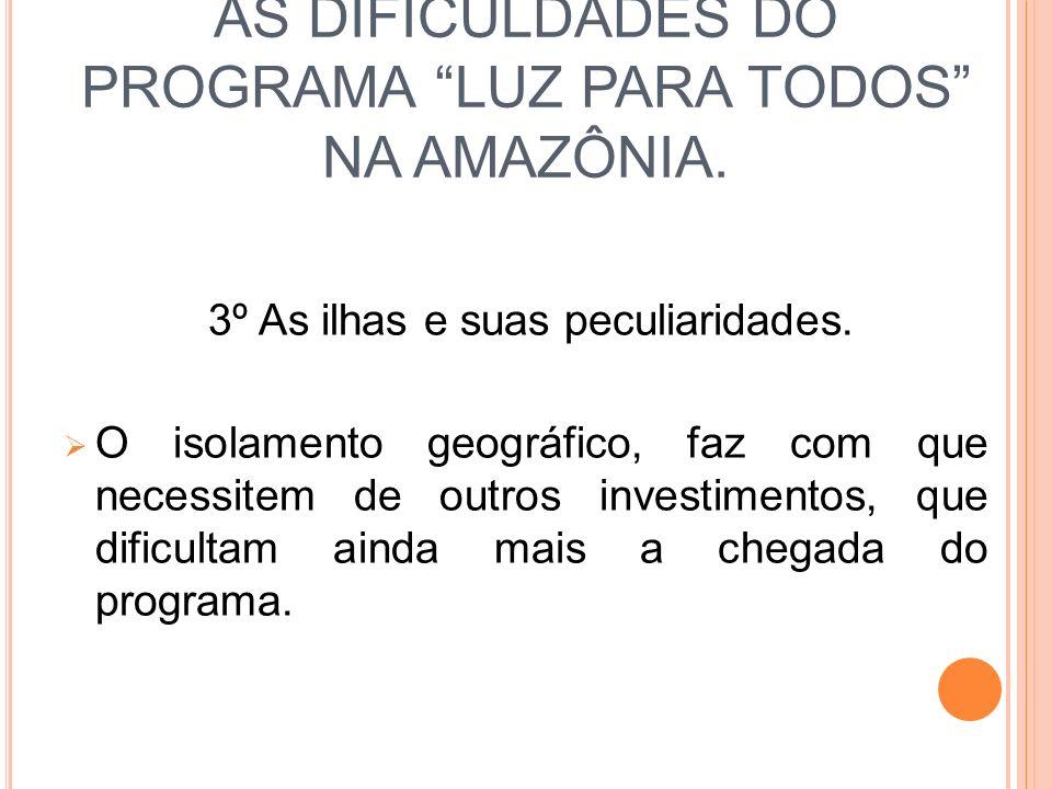 AS DIFICULDADES DO PROGRAMA LUZ PARA TODOS NA AMAZÔNIA. 3º As ilhas e suas peculiaridades. O isolamento geográfico, faz com que necessitem de outros i