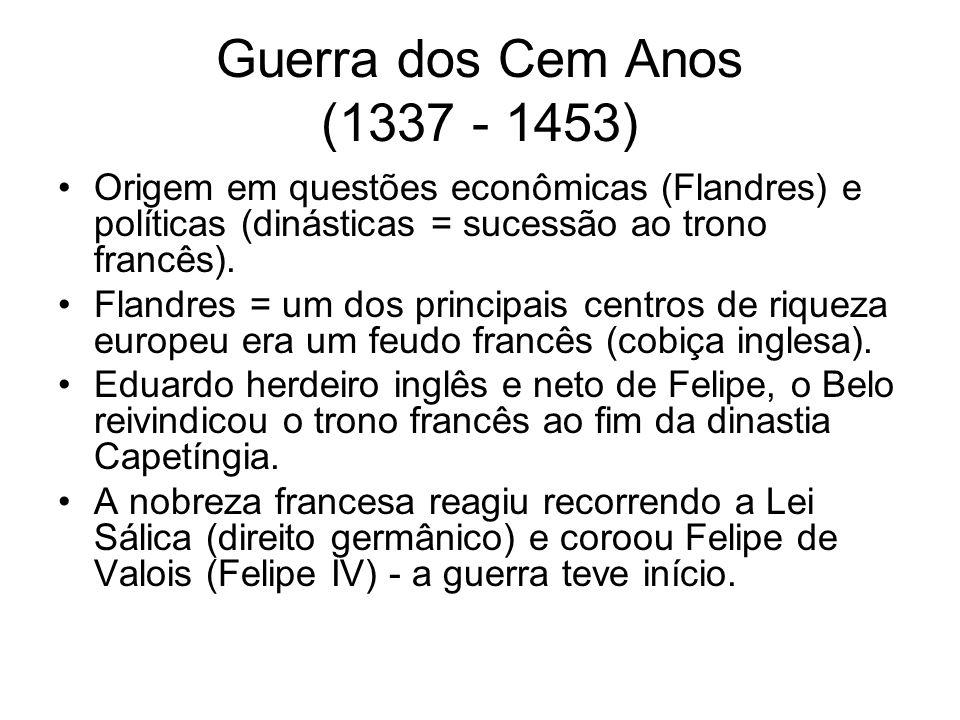 Guerra dos Cem Anos (1337 - 1453) Origem em questões econômicas (Flandres) e políticas (dinásticas = sucessão ao trono francês). Flandres = um dos pri