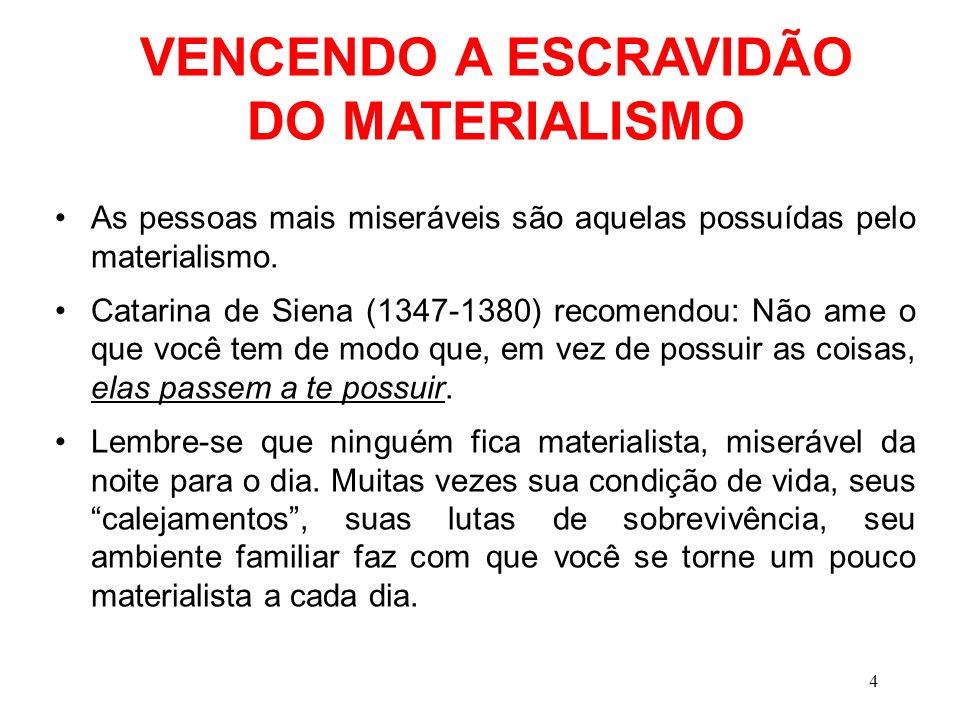 VENCENDO A ESCRAVIDÃO DO MATERIALISMO As pessoas mais miseráveis são aquelas possuídas pelo materialismo. Catarina de Siena (1347-1380) recomendou: Nã