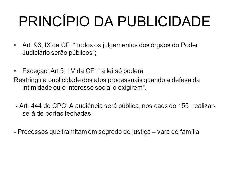 PRINCÍPIO DA PUBLICIDADE Art. 93, IX da CF: todos os julgamentos dos órgãos do Poder Judiciário serão públicos; Exceção: Art 5, LV da CF: a lei só pod