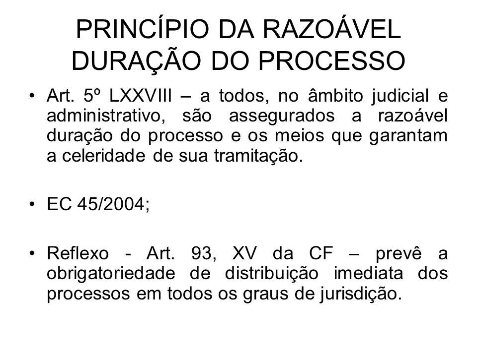 PRINCÍPIO DA RAZOÁVEL DURAÇÃO DO PROCESSO Art. 5º LXXVIII – a todos, no âmbito judicial e administrativo, são assegurados a razoável duração do proces