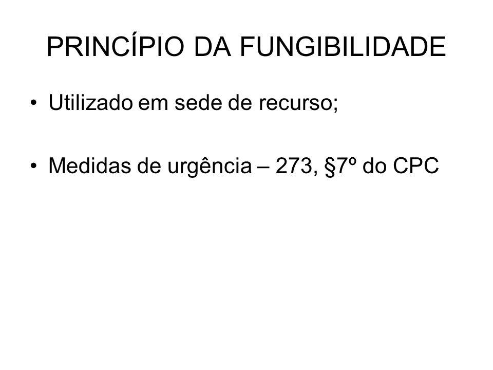 PRINCÍPIO DA FUNGIBILIDADE Utilizado em sede de recurso; Medidas de urgência – 273, §7º do CPC