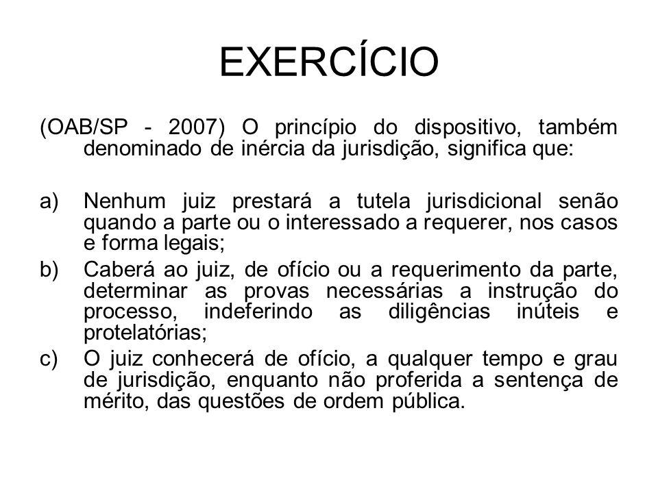 EXERCÍCIO (OAB/SP - 2007) O princípio do dispositivo, também denominado de inércia da jurisdição, significa que: a)Nenhum juiz prestará a tutela juris