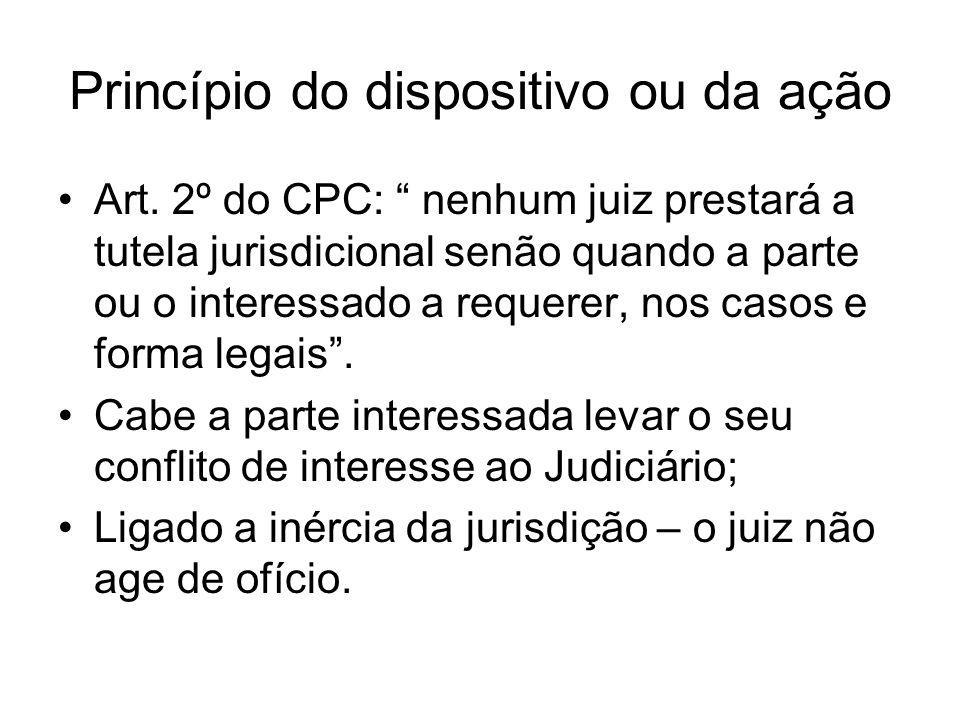 Princípio do dispositivo ou da ação Art. 2º do CPC: nenhum juiz prestará a tutela jurisdicional senão quando a parte ou o interessado a requerer, nos