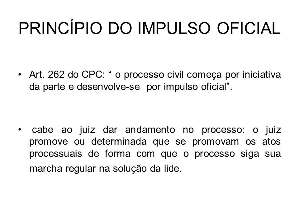 PRINCÍPIO DO IMPULSO OFICIAL Art. 262 do CPC: o processo civil começa por iniciativa da parte e desenvolve-se por impulso oficial. cabe ao juiz dar an
