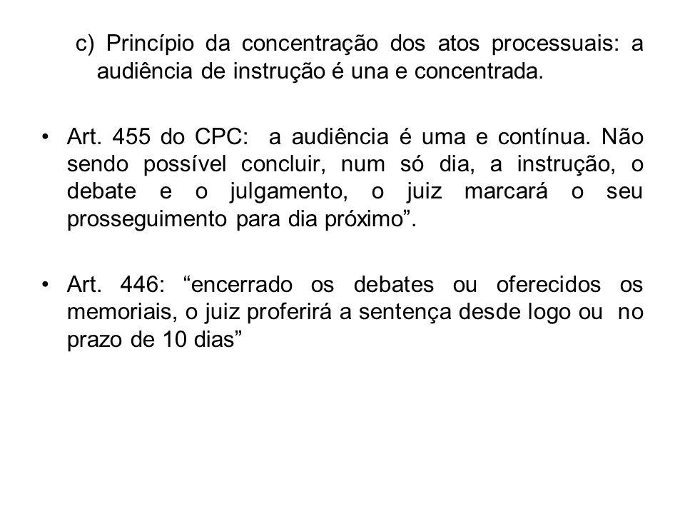 c) Princípio da concentração dos atos processuais: a audiência de instrução é una e concentrada. Art. 455 do CPC: a audiência é uma e contínua. Não se