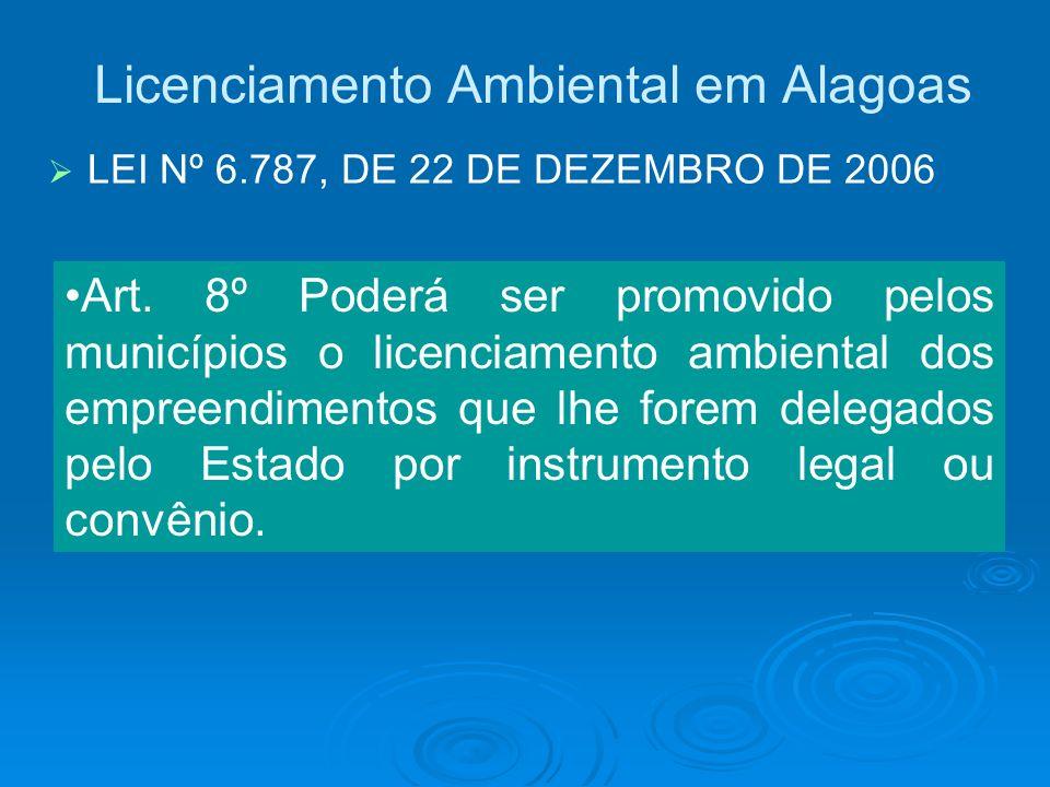 Licenciamento Ambiental em Alagoas LEI Nº 6.787, DE 22 DE DEZEMBRO DE 2006 Art. 8º Poderá ser promovido pelos municípios o licenciamento ambiental dos