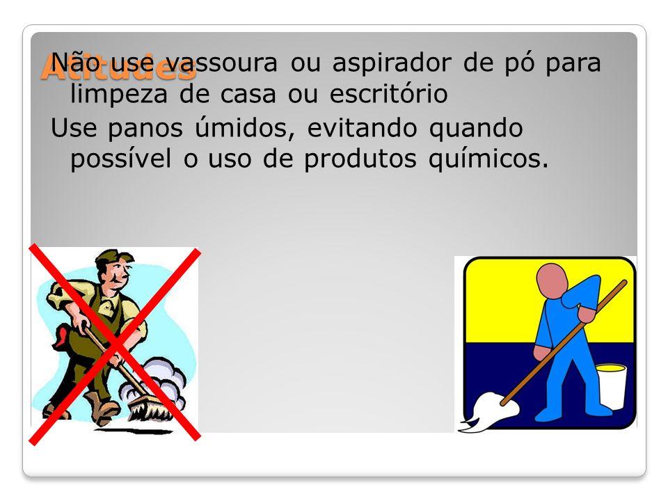 Atitudes Não use vassoura ou aspirador de pó para limpeza de casa ou escritório Use panos úmidos, evitando quando possível o uso de produtos químicos.