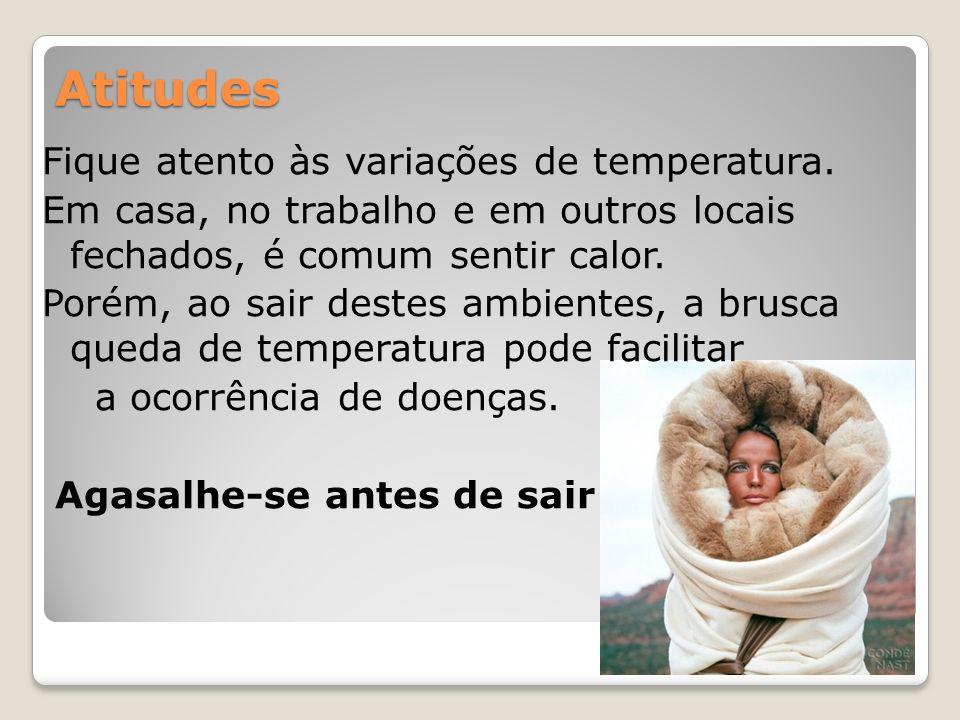 Atitudes Fique atento às variações de temperatura. Em casa, no trabalho e em outros locais fechados, é comum sentir calor. Porém, ao sair destes ambie