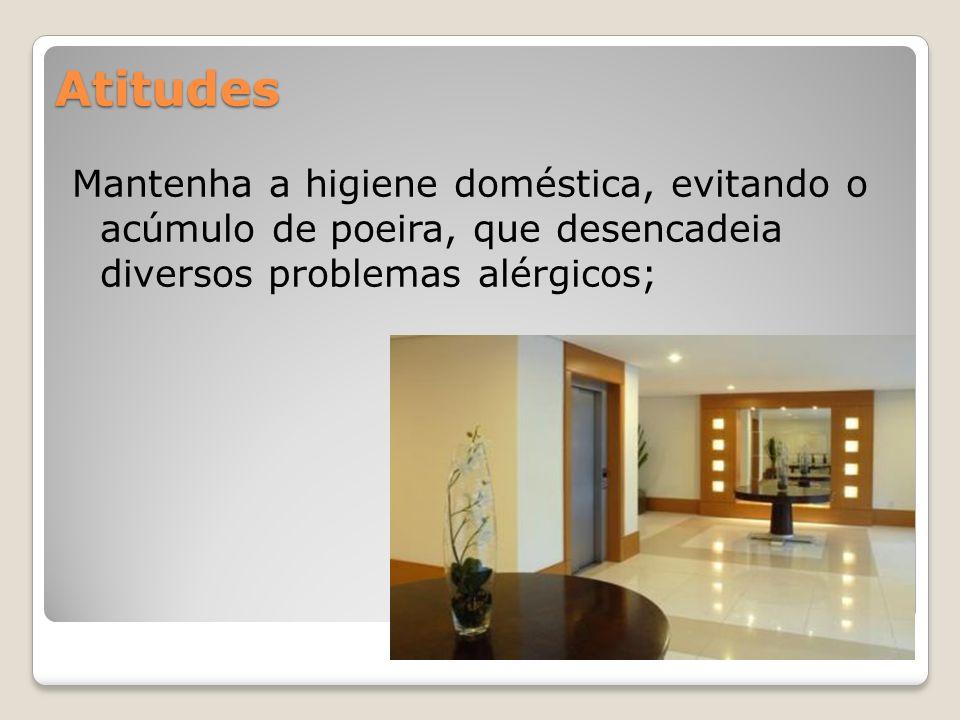 Atitudes Mantenha a higiene doméstica, evitando o acúmulo de poeira, que desencadeia diversos problemas alérgicos;