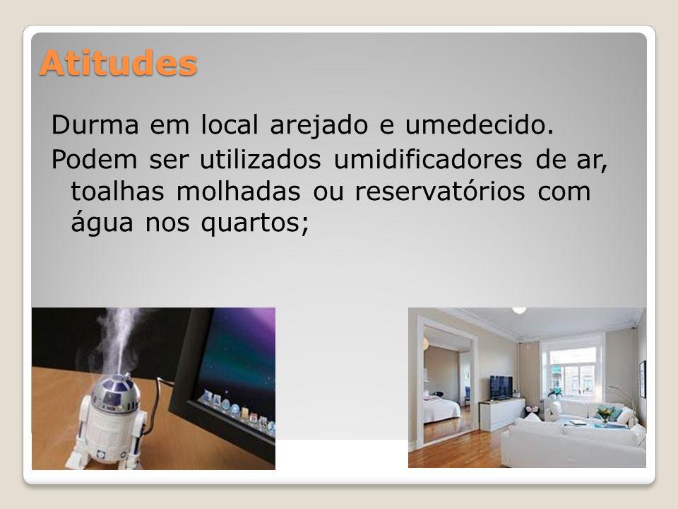 Atitudes Durma em local arejado e umedecido. Podem ser utilizados umidificadores de ar, toalhas molhadas ou reservatórios com água nos quartos; Atitud