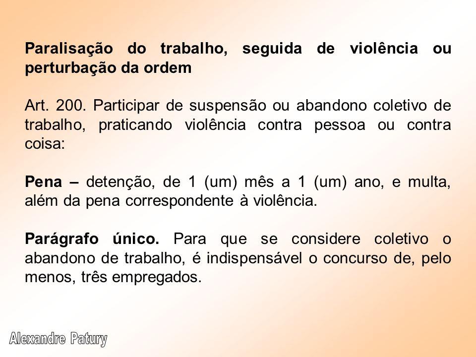 Paralisação do trabalho, seguida de violência ou perturbação da ordem Art. 200. Participar de suspensão ou abandono coletivo de trabalho, praticando v