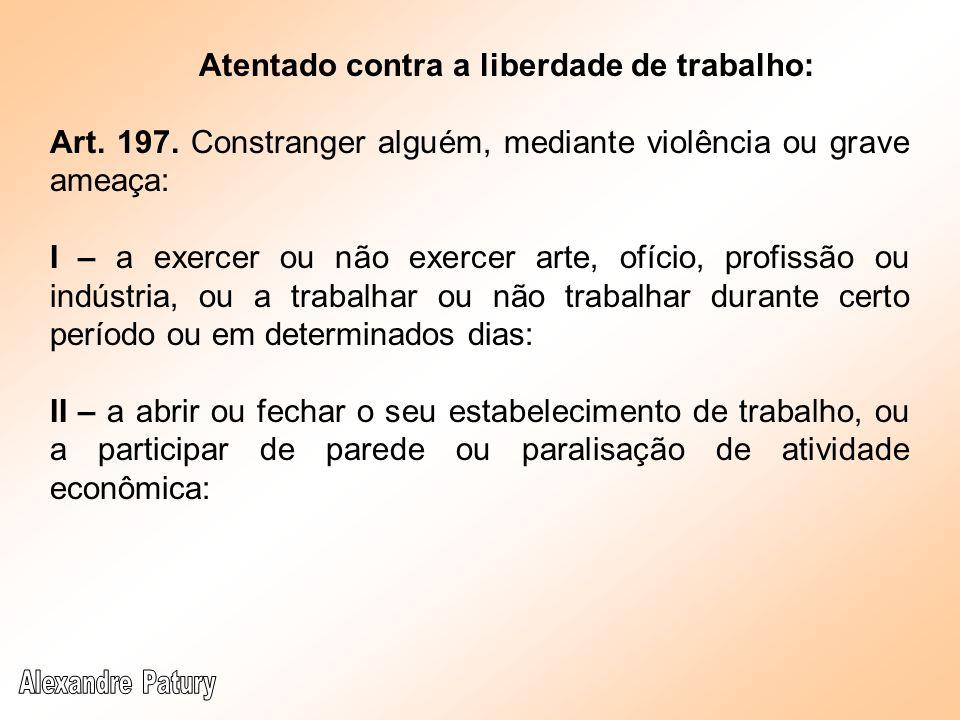 Atentado contra a liberdade de trabalho: Art. 197. Constranger alguém, mediante violência ou grave ameaça: I – a exercer ou não exercer arte, ofício,