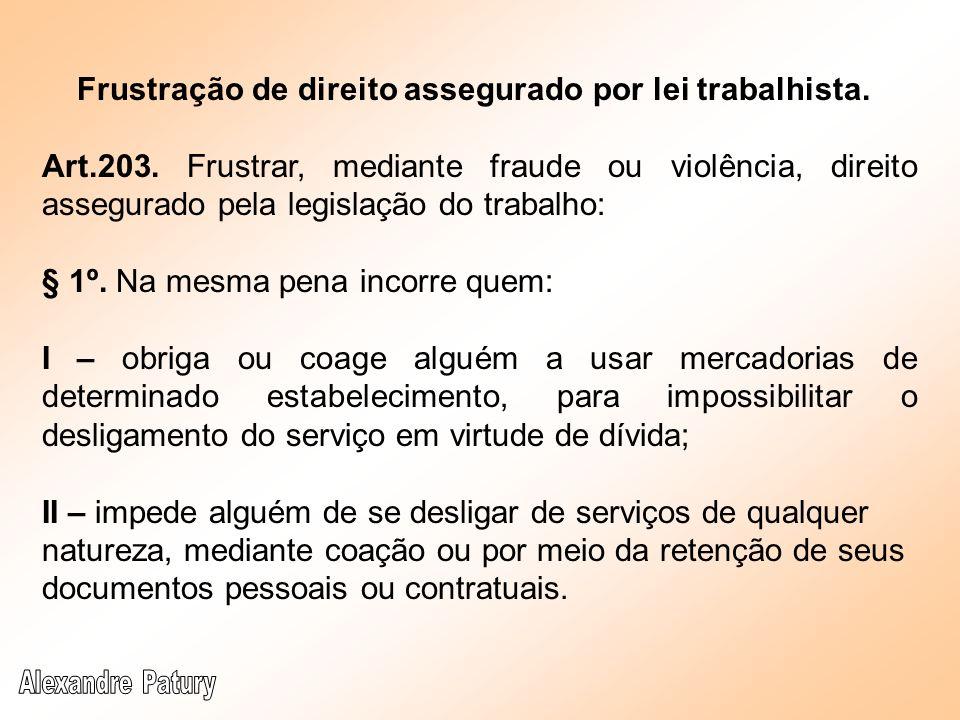 Frustração de direito assegurado por lei trabalhista. Art.203. Frustrar, mediante fraude ou violência, direito assegurado pela legislação do trabalho: