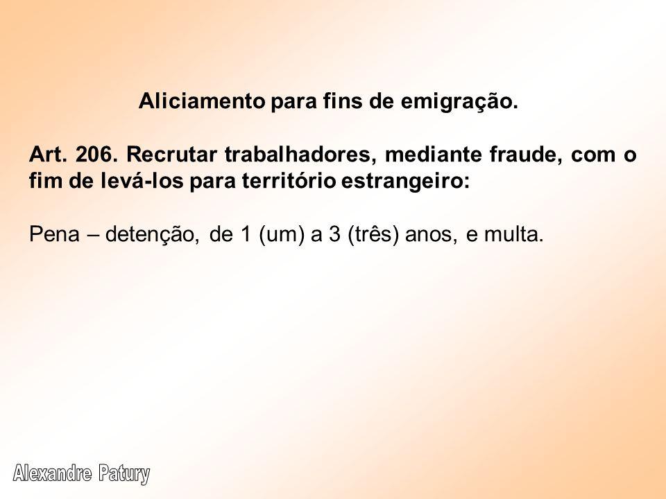 Aliciamento para fins de emigração. Art. 206. Recrutar trabalhadores, mediante fraude, com o fim de levá-los para território estrangeiro: Pena – deten