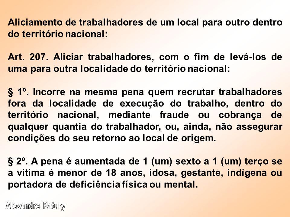 Aliciamento de trabalhadores de um local para outro dentro do território nacional: Art. 207. Aliciar trabalhadores, com o fim de levá-los de uma para