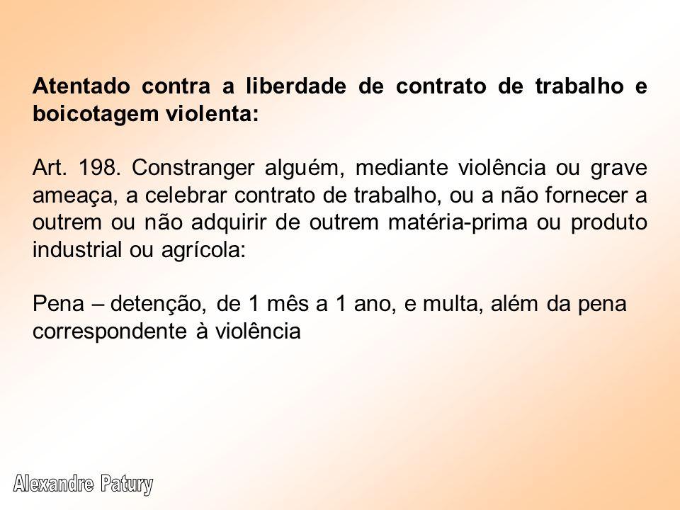 Atentado contra a liberdade de contrato de trabalho e boicotagem violenta: Art. 198. Constranger alguém, mediante violência ou grave ameaça, a celebra