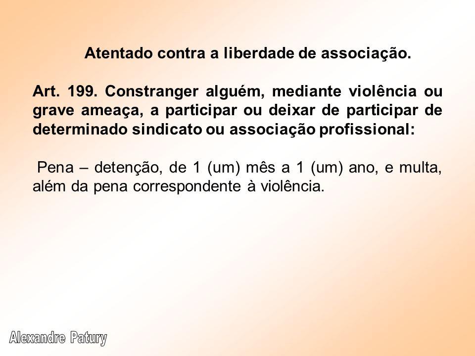 Atentado contra a liberdade de associação. Art. 199. Constranger alguém, mediante violência ou grave ameaça, a participar ou deixar de participar de d