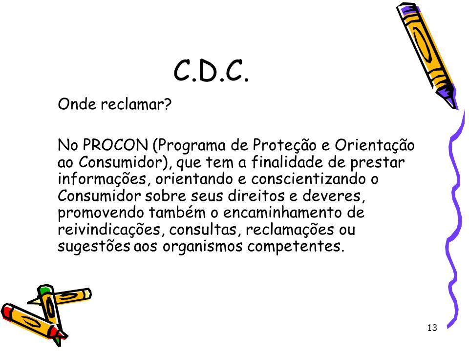 13 C.D.C. Onde reclamar? No PROCON (Programa de Proteção e Orientação ao Consumidor), que tem a finalidade de prestar informações, orientando e consci