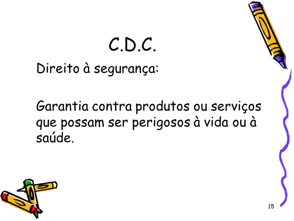 15 C.D.C. Direito à segurança: Garantia contra produtos ou serviços que possam ser perigosos à vida ou à saúde.